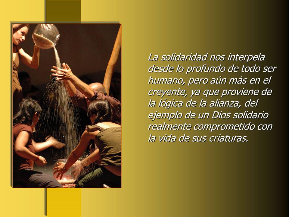La solidaridad nos interpela desde lo profundo de todo ser humano, pero aún más en el creyente, ya que proviene de la lógica de la alianza, del ejemplo de un Dios solidario realmente comprometido con la vida de sus criaturas.