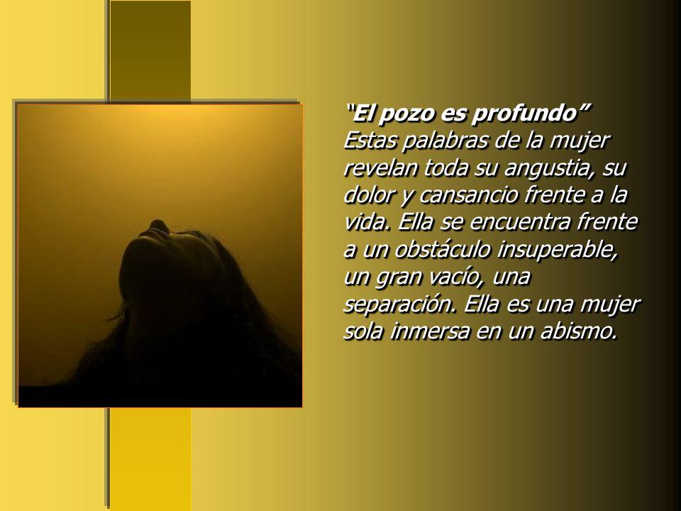 El pozo es profundo Estas palabras de la mujer revelan toda su angustia, su dolor y cansancio frente a la vida.