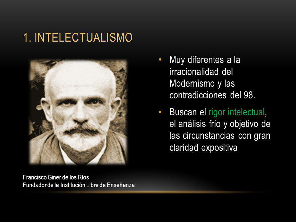 1. intelectualismo Muy diferentes a la irracionalidad del Modernismo y las contradicciones del 98.