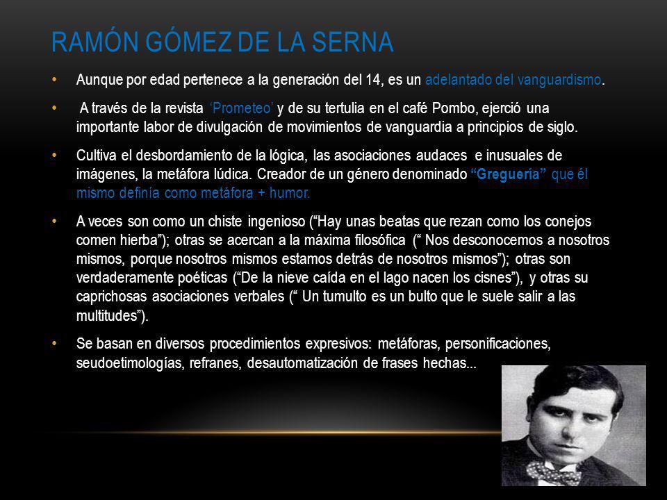 Ramón Gómez de la serna Aunque por edad pertenece a la generación del 14, es un adelantado del vanguardismo.