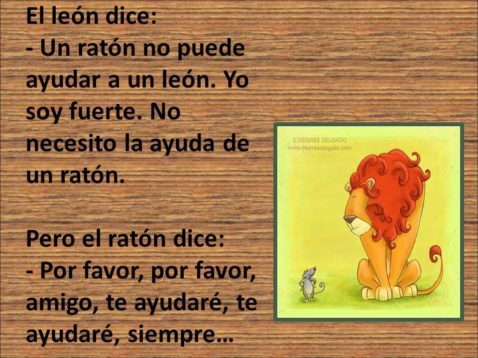 El león dice: - Un ratón no puede ayudar a un león. Yo soy fuerte