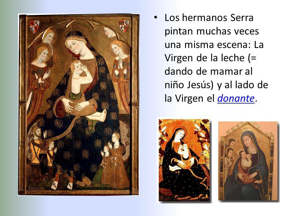 Los hermanos Serra pintan muchas veces una misma escena: La Virgen de la leche (= dando de mamar al niño Jesús) y al lado de la Virgen el donante.