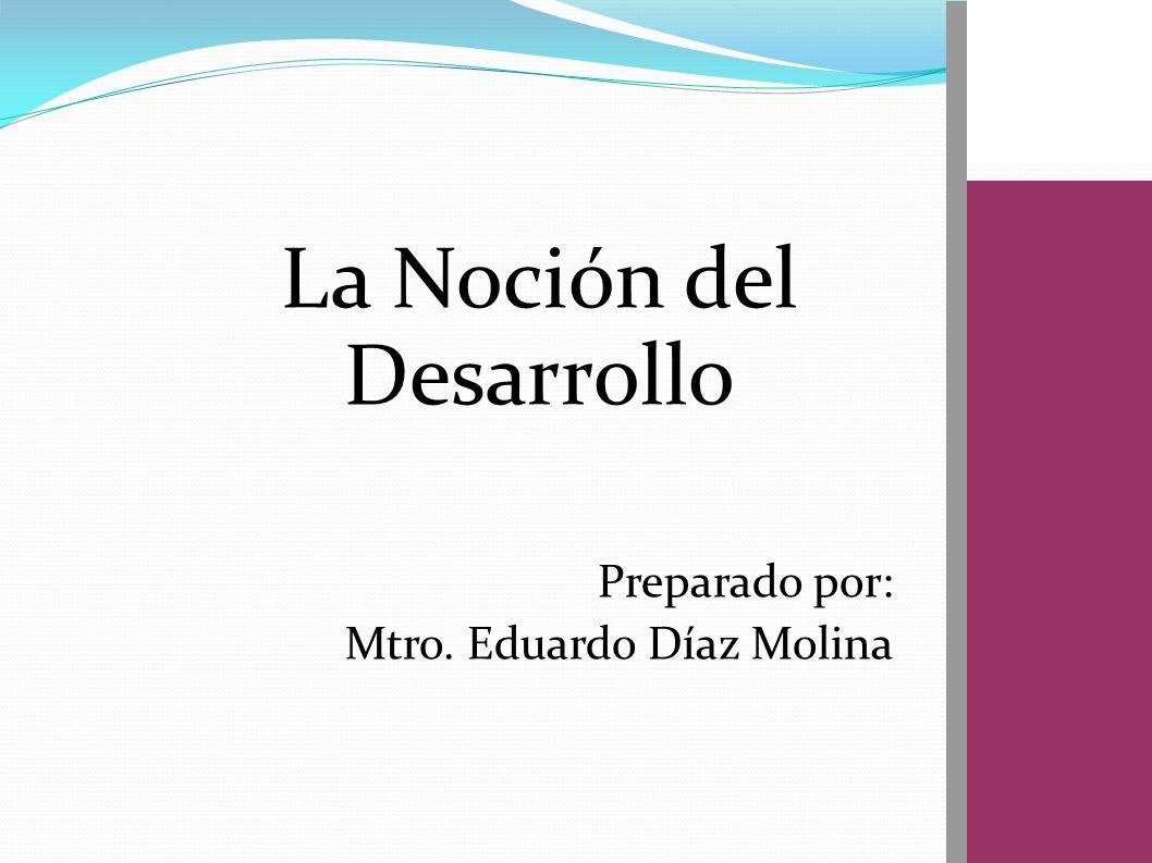 La Noción del Desarrollo Preparado por: Mtro. Eduardo Díaz Molina