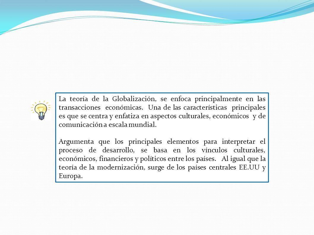 La teoría de la Globalización, se enfoca principalmente en las transacciones económicas. Una de las características principales es que se centra y enfatiza en aspectos culturales, económicos y de comunicación a escala mundial.