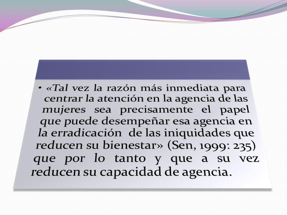 «Tal vez la razón más inmediata para centrar la atención en la agencia de las mujeres sea precisamente el papel que puede desempeñar esa agencia en la erradicación de las iniquidades que reducen su bienestar» (Sen, 1999: 235) que por lo tanto y que a su vez reducen su capacidad de agencia.