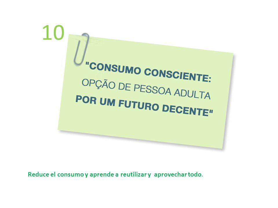 10 Reduce el consumo y aprende a reutilizar y aprovechar todo.
