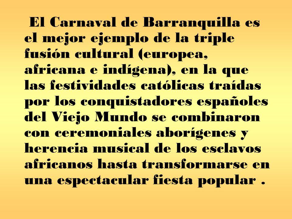 El Carnaval de Barranquilla es el mejor ejemplo de la triple fusión cultural (europea, africana e indígena), en la que las festividades católicas traídas por los conquistadores españoles del Viejo Mundo se combinaron con ceremoniales aborígenes y herencia musical de los esclavos africanos hasta transformarse en una espectacular fiesta popular .