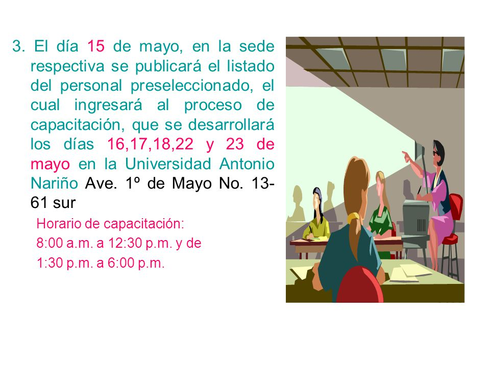 3. El día 15 de mayo, en la sede respectiva se publicará el listado del personal preseleccionado, el cual ingresará al proceso de capacitación, que se desarrollará los días 16,17,18,22 y 23 de mayo en la Universidad Antonio Nariño Ave. 1º de Mayo No. 13-61 sur