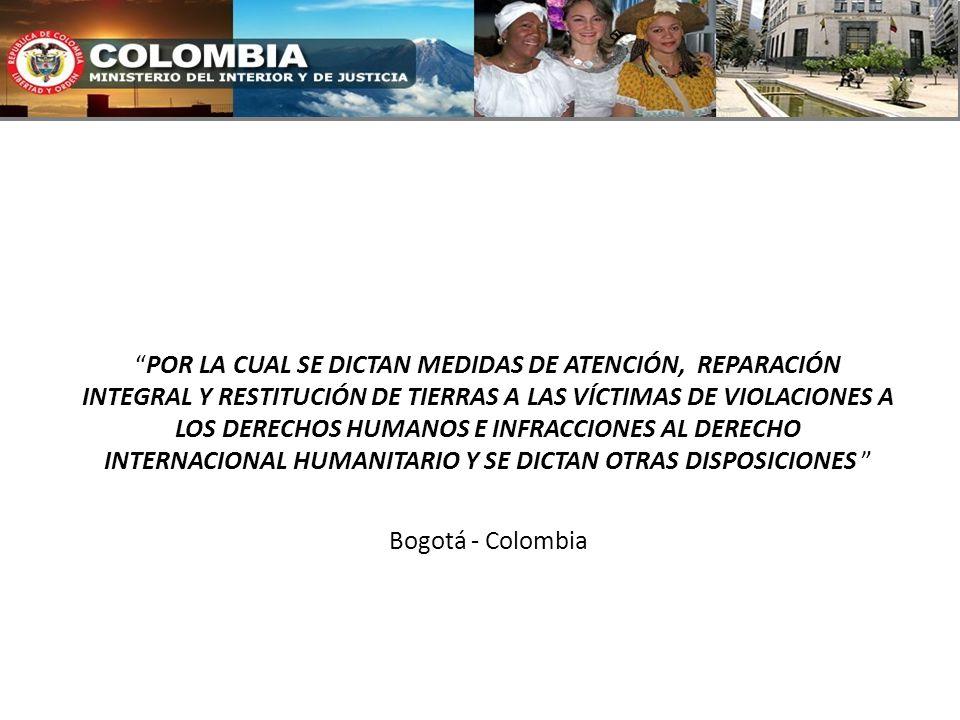 POR LA CUAL SE DICTAN MEDIDAS DE ATENCIÓN, REPARACIÓN INTEGRAL Y RESTITUCIÓN DE TIERRAS A LAS VÍCTIMAS DE VIOLACIONES A LOS DERECHOS HUMANOS E INFRACCIONES AL DERECHO INTERNACIONAL HUMANITARIO Y SE DICTAN OTRAS DISPOSICIONES Bogotá - Colombia