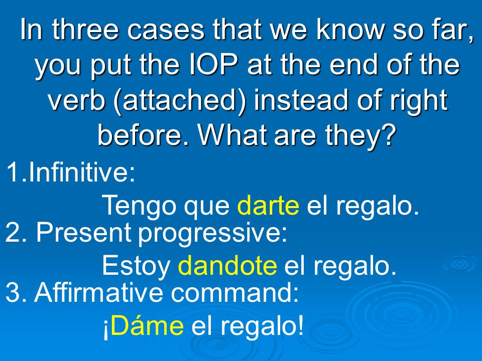 In three cases that we know so far, you put the IOP at the end of the verb (attached) instead of right before. What are they