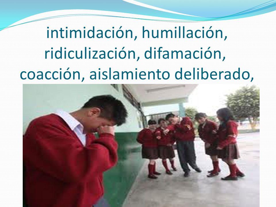 intimidación, humillación, ridiculización, difamación, coacción, aislamiento deliberado,