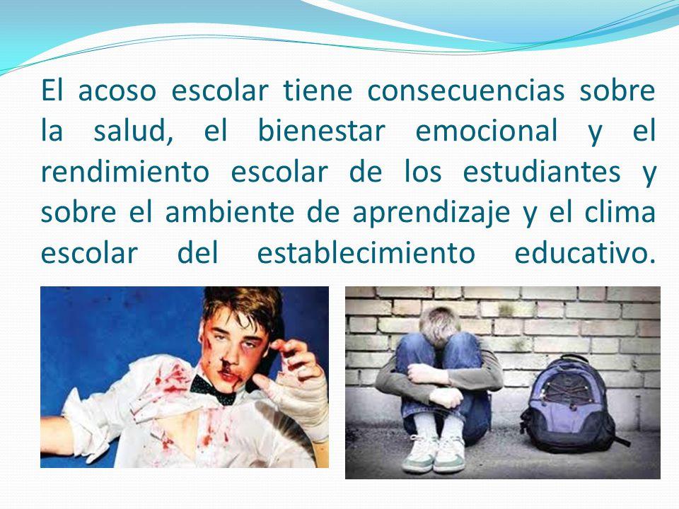 El acoso escolar tiene consecuencias sobre la salud, el bienestar emocional y el rendimiento escolar de los estudiantes y sobre el ambiente de aprendizaje y el clima escolar del establecimiento educativo.