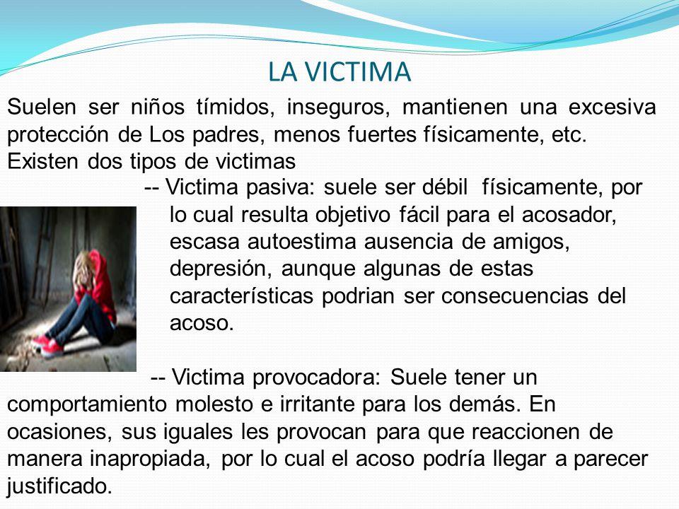 LA VICTIMA Suelen ser niños tímidos, inseguros, mantienen una excesiva protección de Los padres, menos fuertes físicamente, etc.