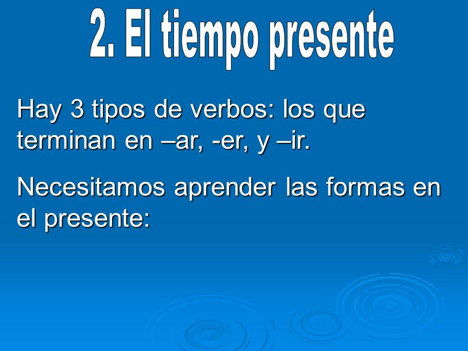 Hay 3 tipos de verbos: los que terminan en –ar, -er, y –ir.