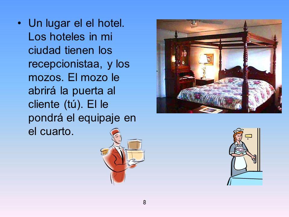 Un lugar el el hotel. Los hoteles in mi ciudad tienen los recepcionistaa, y los mozos. El mozo le abrirá la puerta al cliente (tú). El le pondrá el equipaje en el cuarto.