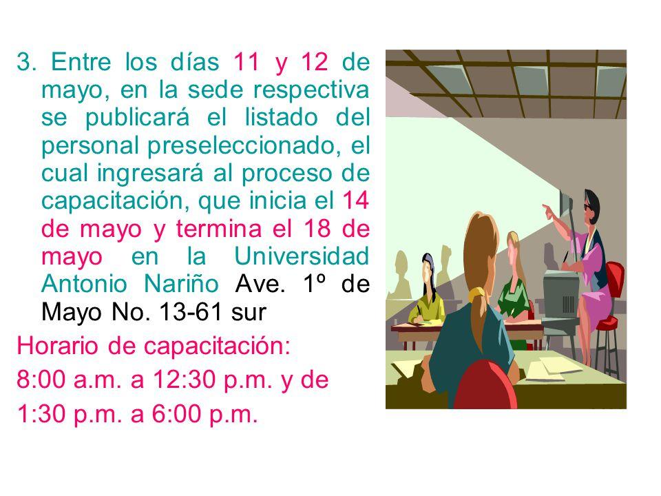 3. Entre los días 11 y 12 de mayo, en la sede respectiva se publicará el listado del personal preseleccionado, el cual ingresará al proceso de capacitación, que inicia el 14 de mayo y termina el 18 de mayo en la Universidad Antonio Nariño Ave. 1º de Mayo No. 13-61 sur