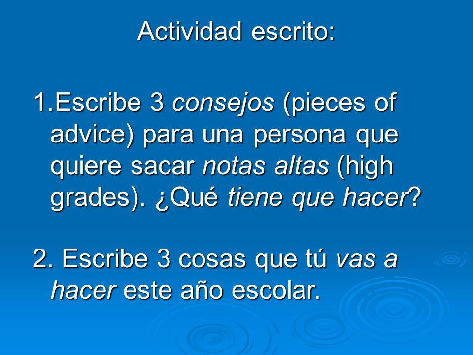 Actividad escrito: Escribe 3 consejos (pieces of advice) para una persona que quiere sacar notas altas (high grades). ¿Qué tiene que hacer