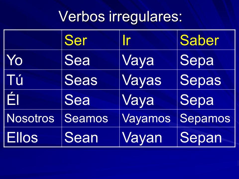 Verbos irregulares: Ser Ir Saber Yo Sea Vaya Sepa Tú Seas Vayas Sepas