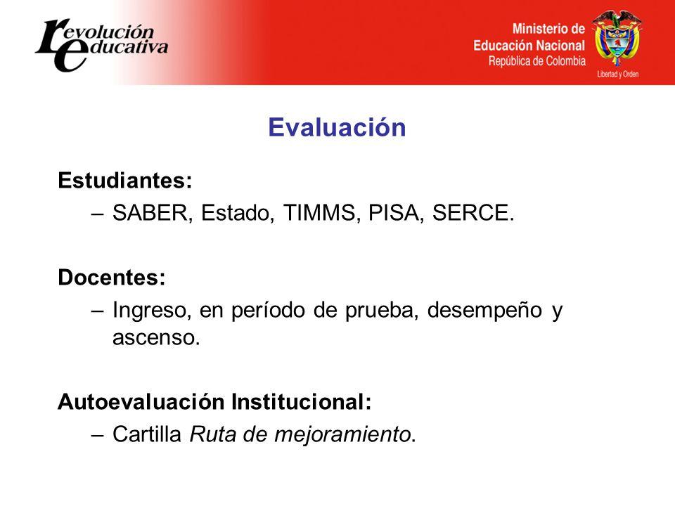 Evaluación Estudiantes: SABER, Estado, TIMMS, PISA, SERCE. Docentes: