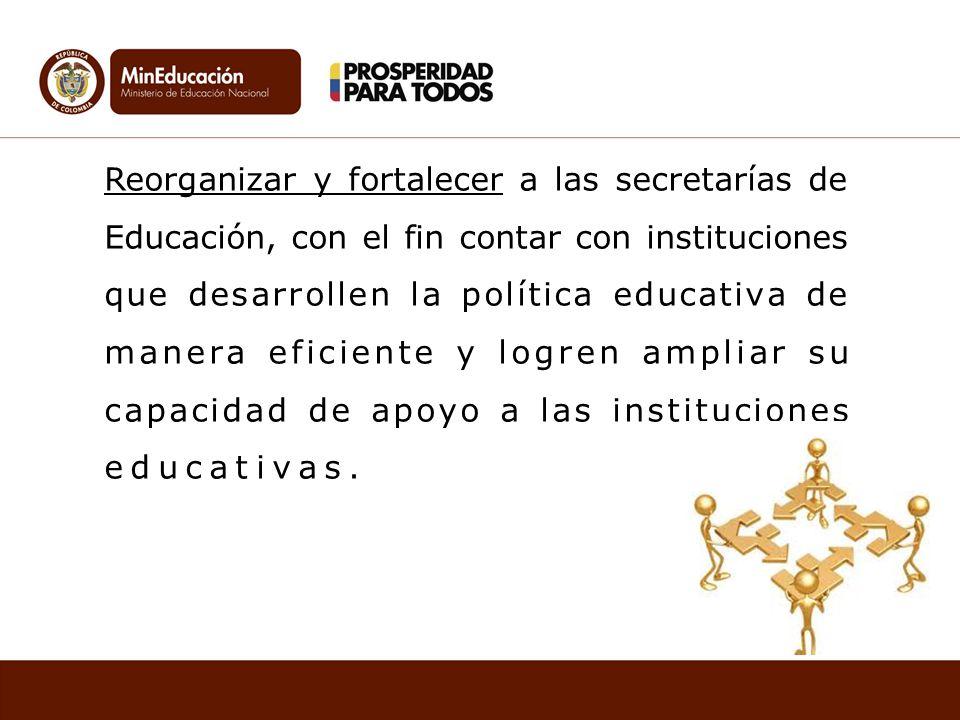 Reorganizar y fortalecer a las secretarías de Educación, con el fin contar con instituciones que desarrollen la política educativa de manera eficiente y logren ampliar su capacidad de apoyo a las instituciones educativas.