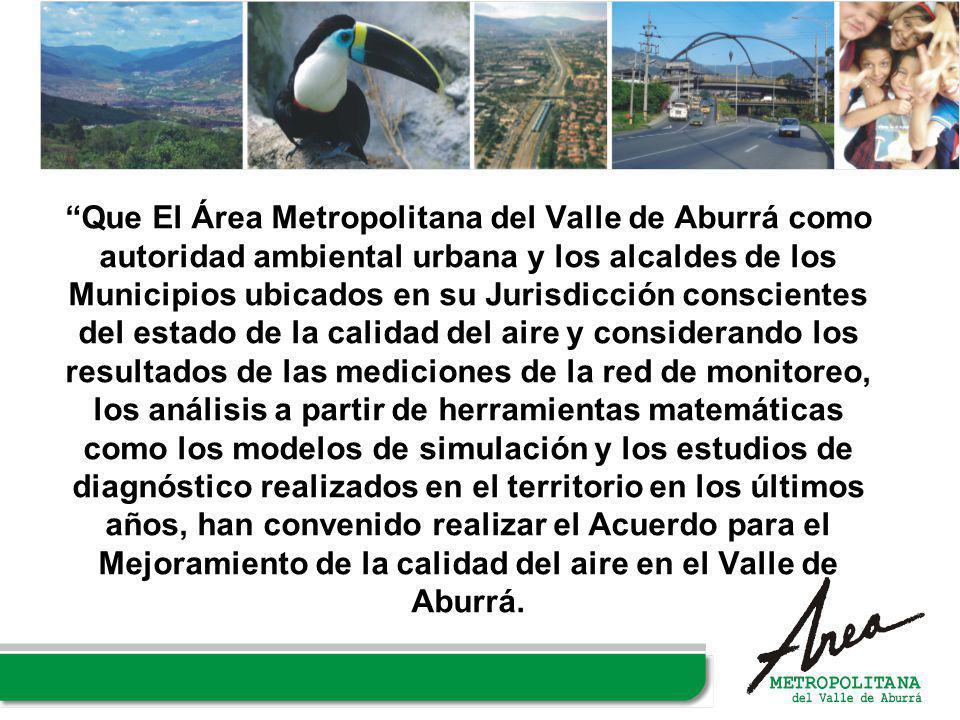 Que El Área Metropolitana del Valle de Aburrá como autoridad ambiental urbana y los alcaldes de los Municipios ubicados en su Jurisdicción conscientes del estado de la calidad del aire y considerando los resultados de las mediciones de la red de monitoreo, los análisis a partir de herramientas matemáticas como los modelos de simulación y los estudios de diagnóstico realizados en el territorio en los últimos años, han convenido realizar el Acuerdo para el Mejoramiento de la calidad del aire en el Valle de Aburrá.