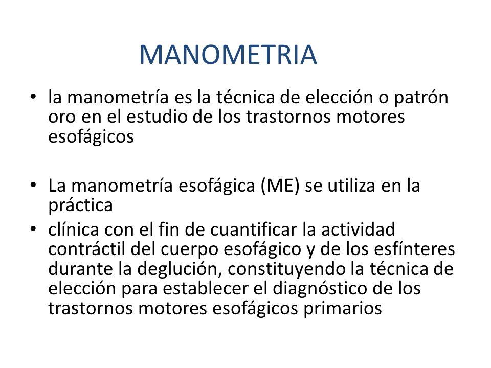 MANOMETRIA la manometría es la técnica de elección o patrón oro en el estudio de los trastornos motores esofágicos.