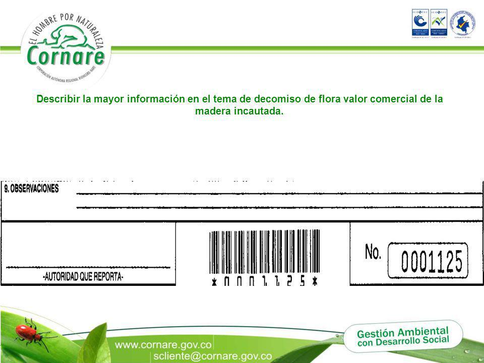 Describir la mayor información en el tema de decomiso de flora valor comercial de la madera incautada.