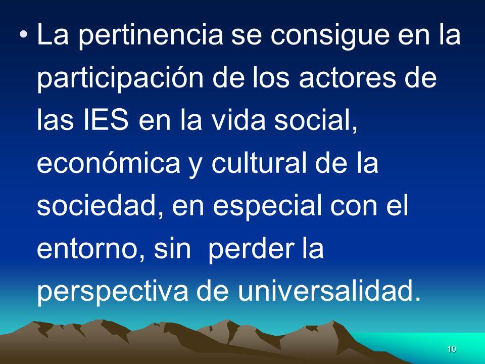 La pertinencia se consigue en la participación de los actores de las IES en la vida social, económica y cultural de la sociedad, en especial con el entorno, sin perder la perspectiva de universalidad.