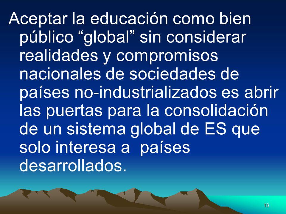 Aceptar la educación como bien público global sin considerar realidades y compromisos nacionales de sociedades de países no-industrializados es abrir las puertas para la consolidación de un sistema global de ES que solo interesa a países desarrollados.