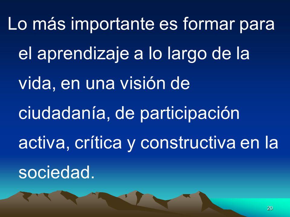 Lo más importante es formar para el aprendizaje a lo largo de la vida, en una visión de ciudadanía, de participación activa, crítica y constructiva en la sociedad.