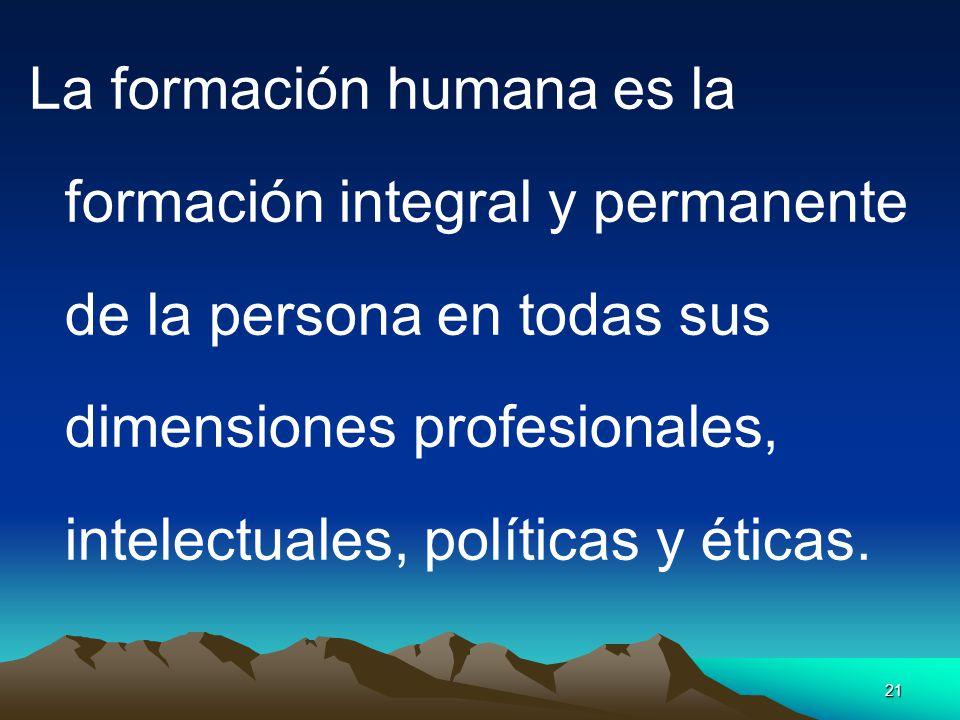La formación humana es la formación integral y permanente de la persona en todas sus dimensiones profesionales, intelectuales, políticas y éticas.