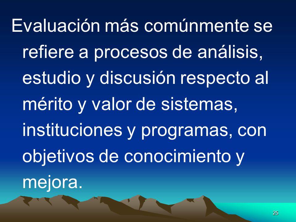 Evaluación más comúnmente se refiere a procesos de análisis, estudio y discusión respecto al mérito y valor de sistemas, instituciones y programas, con objetivos de conocimiento y mejora.