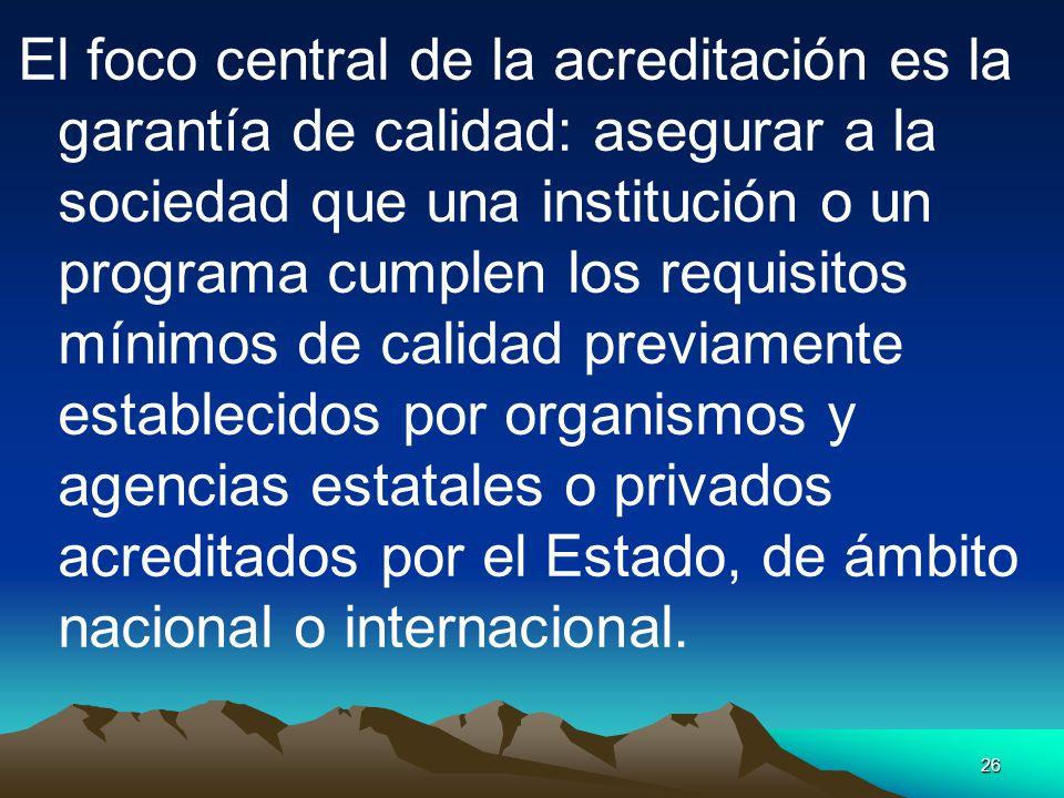 El foco central de la acreditación es la garantía de calidad: asegurar a la sociedad que una institución o un programa cumplen los requisitos mínimos de calidad previamente establecidos por organismos y agencias estatales o privados acreditados por el Estado, de ámbito nacional o internacional.