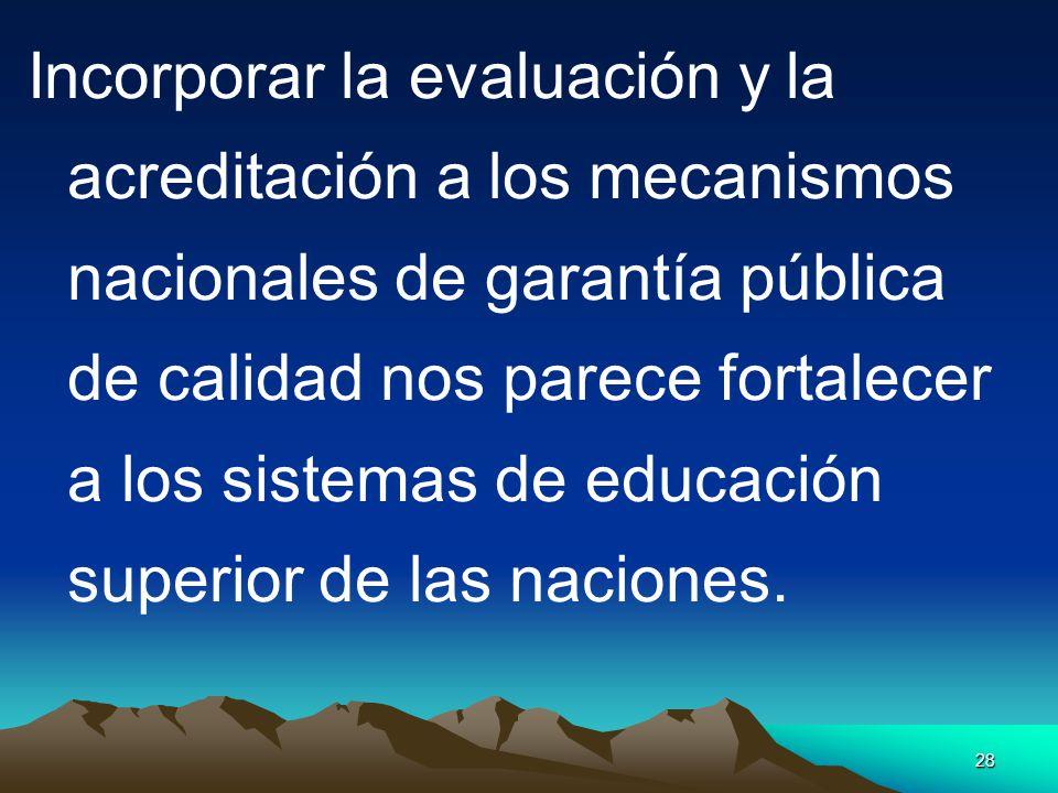 Incorporar la evaluación y la acreditación a los mecanismos nacionales de garantía pública de calidad nos parece fortalecer a los sistemas de educación superior de las naciones.