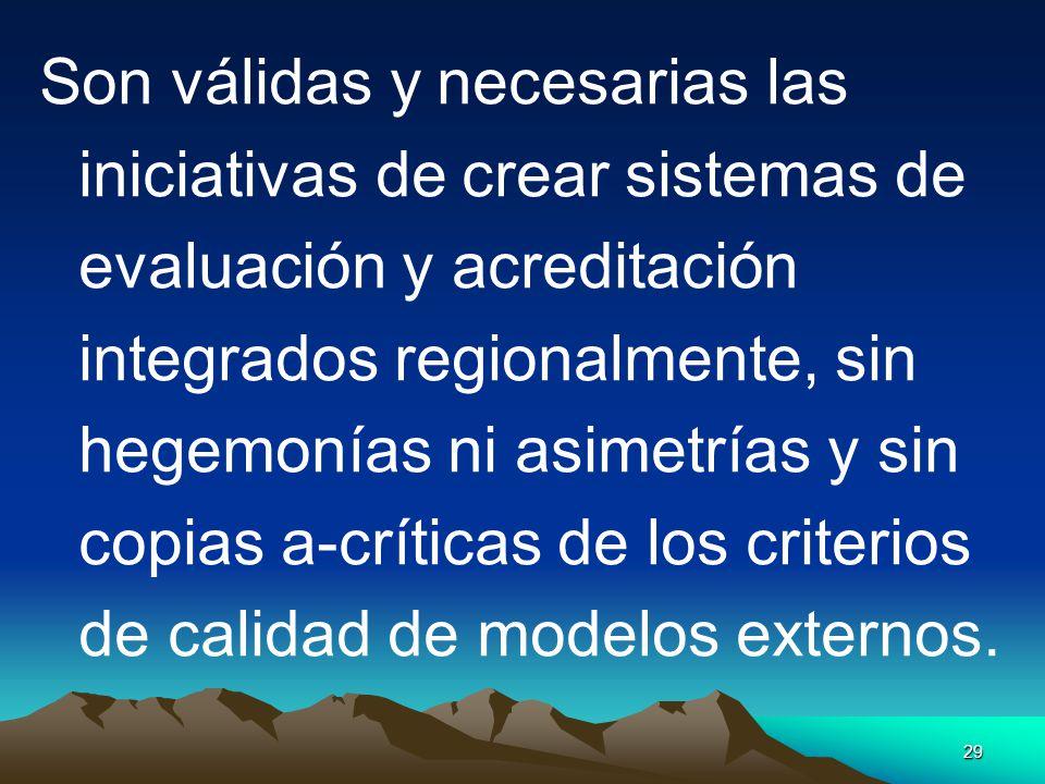 Son válidas y necesarias las iniciativas de crear sistemas de evaluación y acreditación integrados regionalmente, sin hegemonías ni asimetrías y sin copias a-críticas de los criterios de calidad de modelos externos.