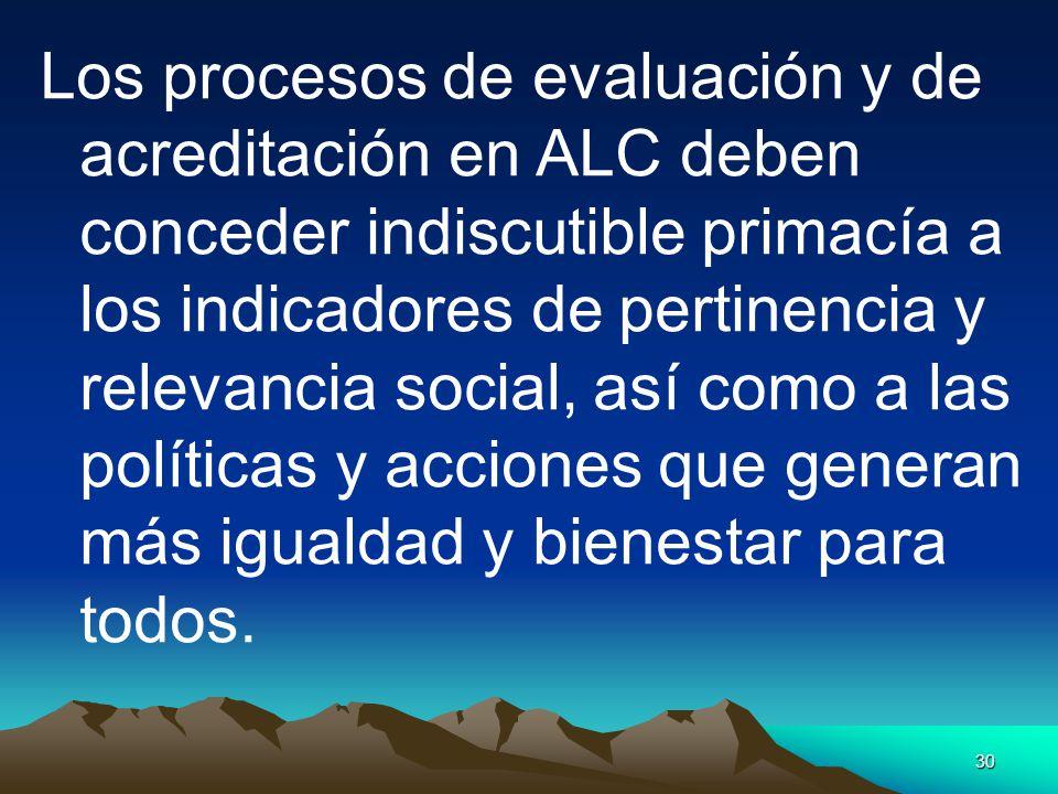 Los procesos de evaluación y de acreditación en ALC deben conceder indiscutible primacía a los indicadores de pertinencia y relevancia social, así como a las políticas y acciones que generan más igualdad y bienestar para todos.