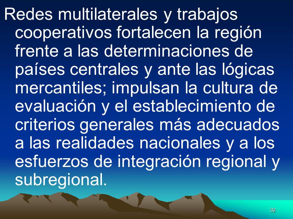Redes multilaterales y trabajos cooperativos fortalecen la región frente a las determinaciones de países centrales y ante las lógicas mercantiles; impulsan la cultura de evaluación y el establecimiento de criterios generales más adecuados a las realidades nacionales y a los esfuerzos de integración regional y subregional.