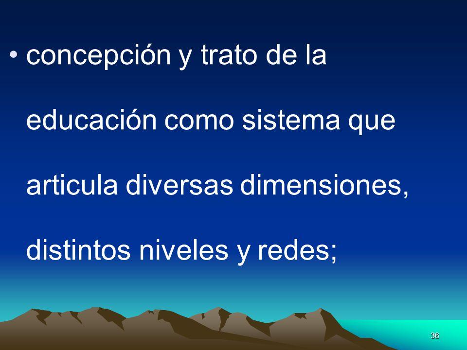 concepción y trato de la educación como sistema que articula diversas dimensiones, distintos niveles y redes;