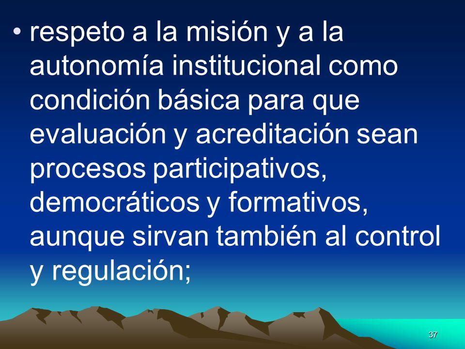 respeto a la misión y a la autonomía institucional como condición básica para que evaluación y acreditación sean procesos participativos, democráticos y formativos, aunque sirvan también al control y regulación;
