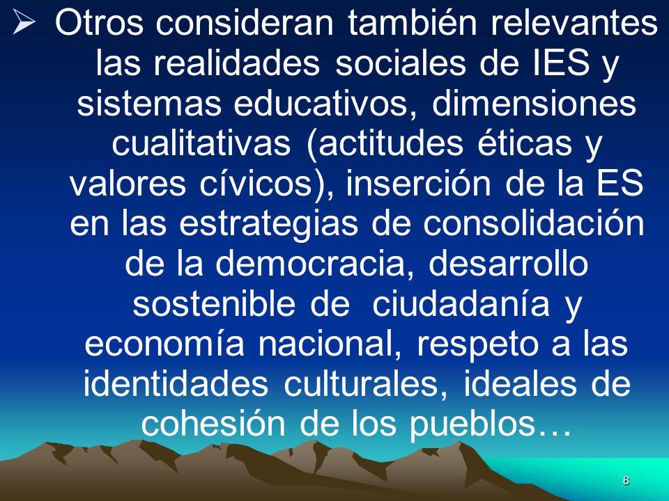 Otros consideran también relevantes las realidades sociales de IES y sistemas educativos, dimensiones cualitativas (actitudes éticas y valores cívicos), inserción de la ES en las estrategias de consolidación de la democracia, desarrollo sostenible de ciudadanía y economía nacional, respeto a las identidades culturales, ideales de cohesión de los pueblos…