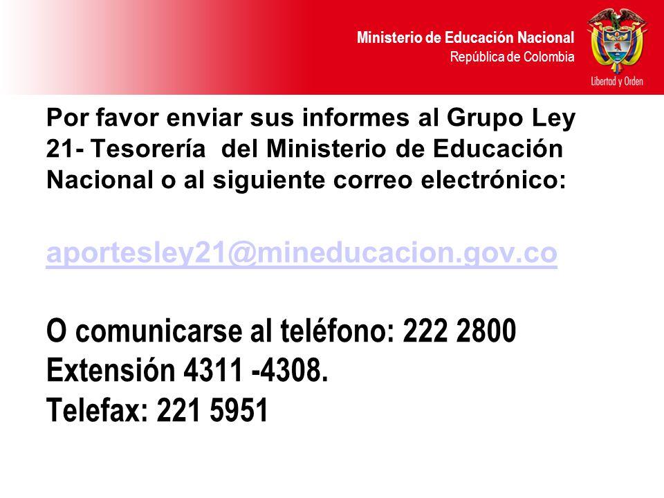 Por favor enviar sus informes al Grupo Ley 21- Tesorería del Ministerio de Educación Nacional o al siguiente correo electrónico: aportesley21@mineducacion.gov.co O comunicarse al teléfono: 222 2800 Extensión 4311 -4308.