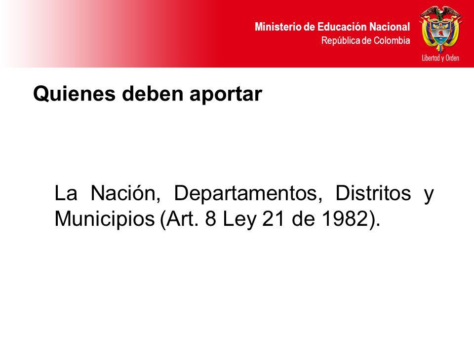 Quienes deben aportar La Nación, Departamentos, Distritos y Municipios (Art. 8 Ley 21 de 1982).
