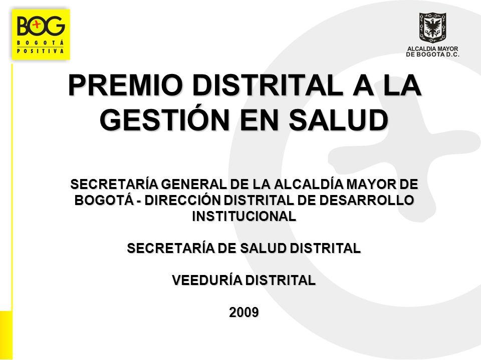 PREMIO DISTRITAL A LA GESTIÓN EN SALUD SECRETARÍA GENERAL DE LA ALCALDÍA MAYOR DE BOGOTÁ - DIRECCIÓN DISTRITAL DE DESARROLLO INSTITUCIONAL SECRETARÍA DE SALUD DISTRITAL VEEDURÍA DISTRITAL 2009