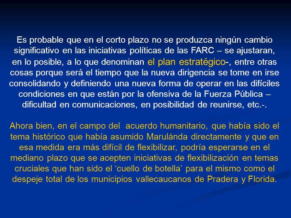 Es probable que en el corto plazo no se produzca ningún cambio significativo en las iniciativas políticas de las FARC – se ajustaran, en lo posible, a lo que denominan el plan estratégico-, entre otras cosas porque será el tiempo que la nueva dirigencia se tome en irse consolidando y definiendo una nueva forma de operar en las difíciles condiciones en que están por la ofensiva de la Fuerza Pública –dificultad en comunicaciones, en posibilidad de reunirse, etc.-.