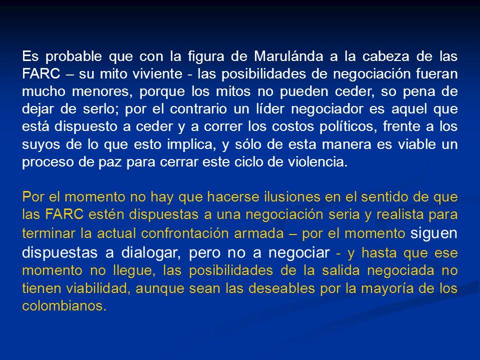 Es probable que con la figura de Marulánda a la cabeza de las FARC – su mito viviente - las posibilidades de negociación fueran mucho menores, porque los mitos no pueden ceder, so pena de dejar de serlo; por el contrario un líder negociador es aquel que está dispuesto a ceder y a correr los costos políticos, frente a los suyos de lo que esto implica, y sólo de esta manera es viable un proceso de paz para cerrar este ciclo de violencia.