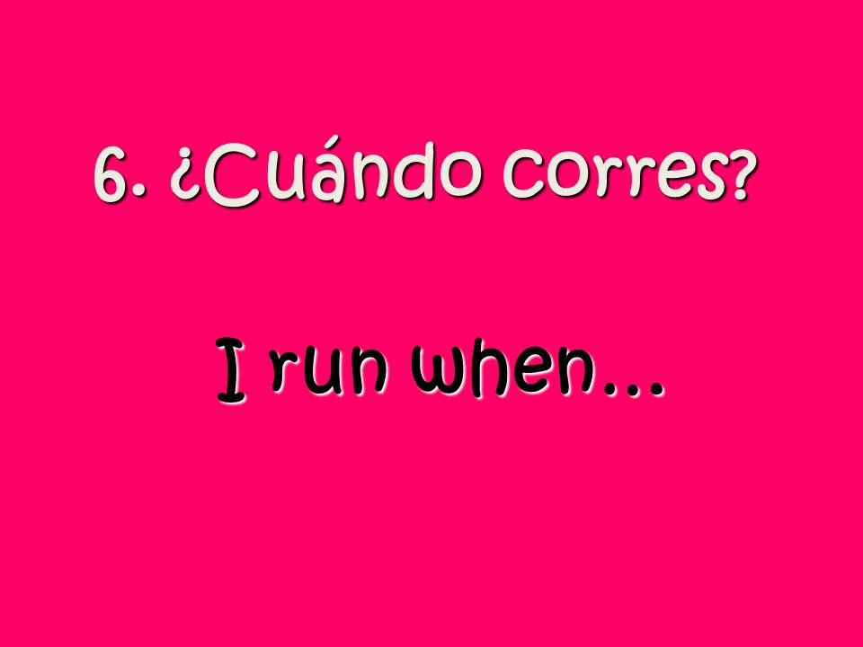 6. ¿Cuándo corres I run when…