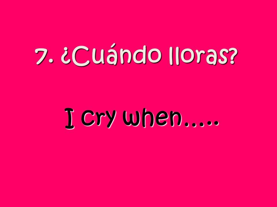 7. ¿Cuándo lloras I cry when…..