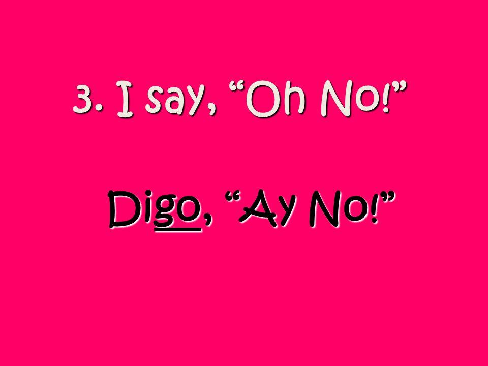 3. I say, Oh No! Digo, Ay No!