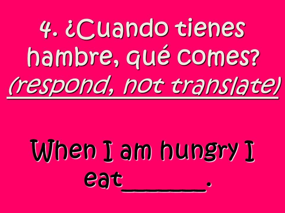 4. ¿Cuando tienes hambre, qué comes (respond, not translate)