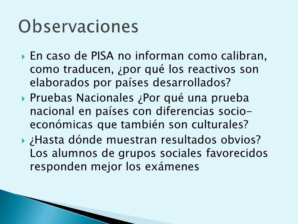 Observaciones En caso de PISA no informan como calibran, como traducen, ¿por qué los reactivos son elaborados por países desarrollados